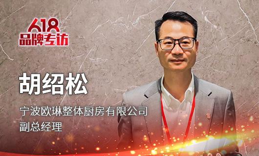欧琳整体厨房有限公司副总经理胡绍松:紧抓市场需求 带领用户进入欧琳定制家居4.0时代