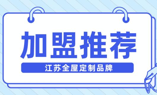 加盟推荐之江苏有哪些值得关注的全屋定制品牌
