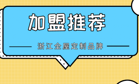加盟推荐之浙江有哪些值得关注的全屋定制品牌
